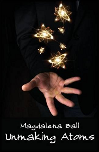 Front cover of Unmaking Atoms by Magdalena Ball.